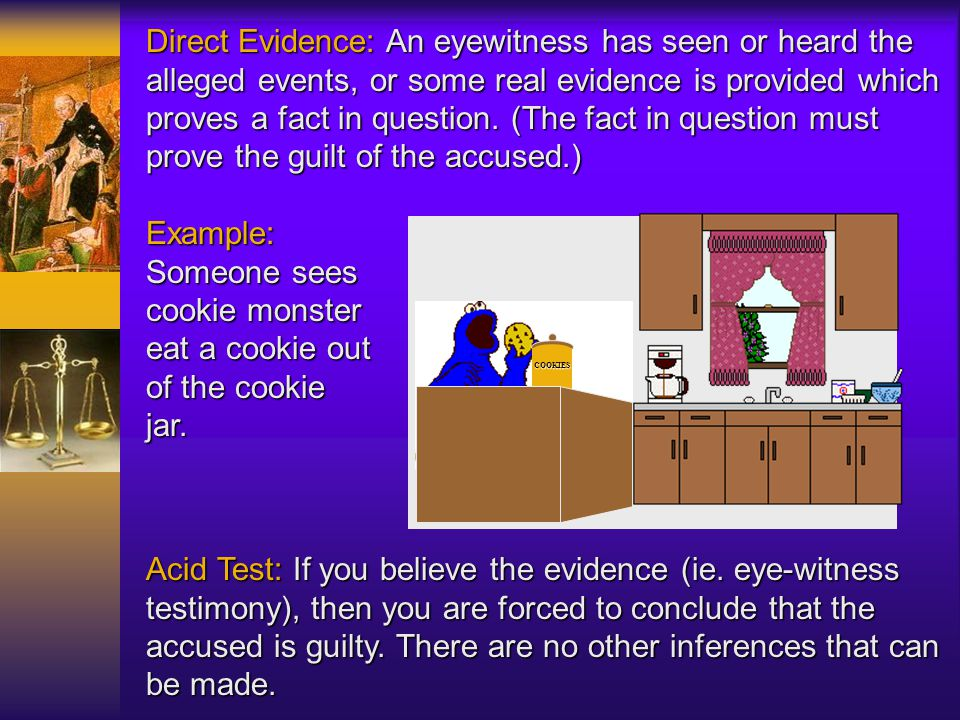 Direct Evidence: An eyewitness has seen or heard the alleged events, or some real evidence is provided which proves a fact in question. (The fact in question must prove the guilt of the accused.)