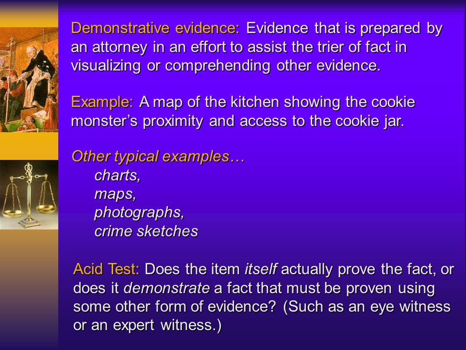 Demonstrative evidence: Evidence that is prepared by an attorney in an effort to assist the trier of fact in visualizing or comprehending other evidence.