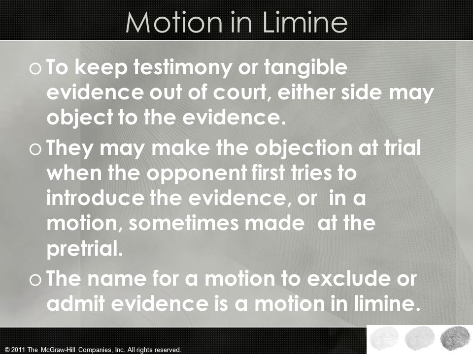Motion in Limine To keep testimony or tangible evidence out of court, either side may object to the evidence.