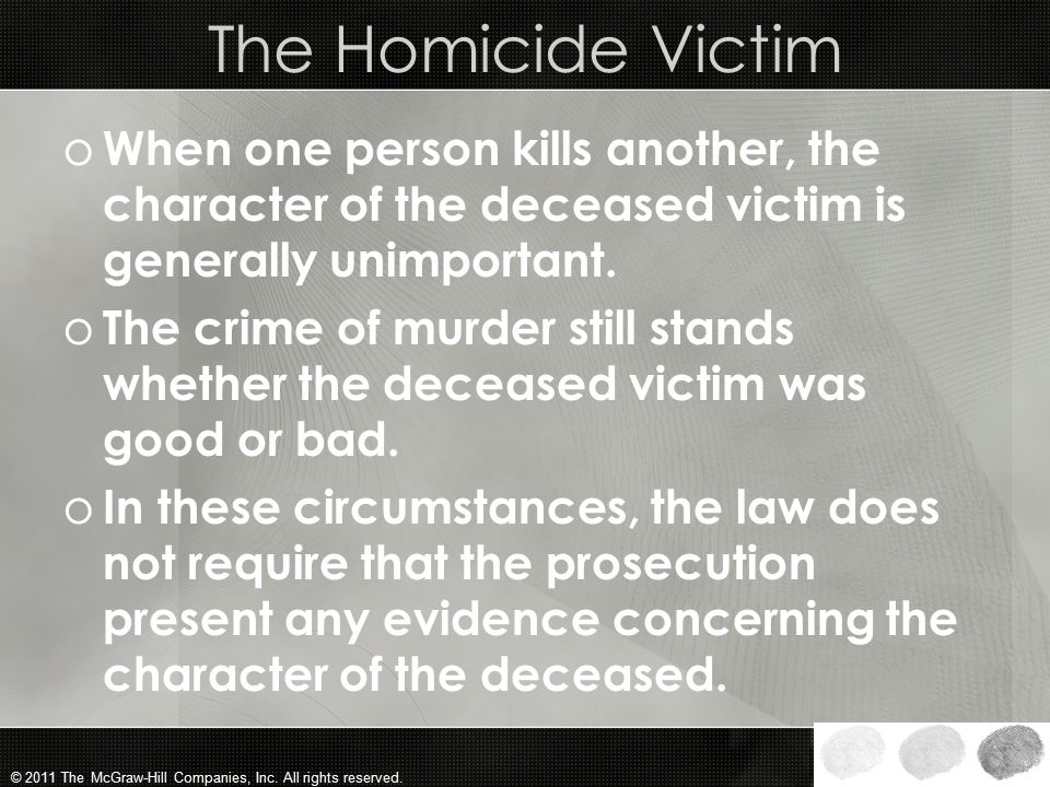 The Homicide Victim When one person kills another, the character of the deceased victim is generally unimportant.