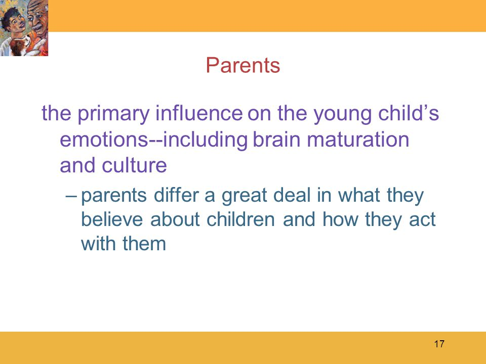 Parents the primary influence on the young child's emotions--including brain maturation and culture.