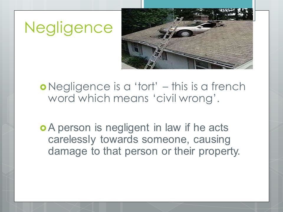 Negligence Negligence is a 'tort' – this is a french word which means 'civil wrong'.