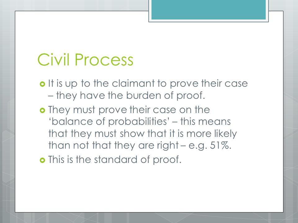 Civil Process It is up to the claimant to prove their case – they have the burden of proof.
