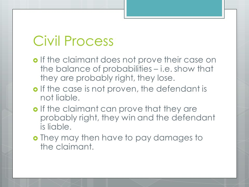 Civil Process If the claimant does not prove their case on the balance of probabilities – i.e. show that they are probably right, they lose.