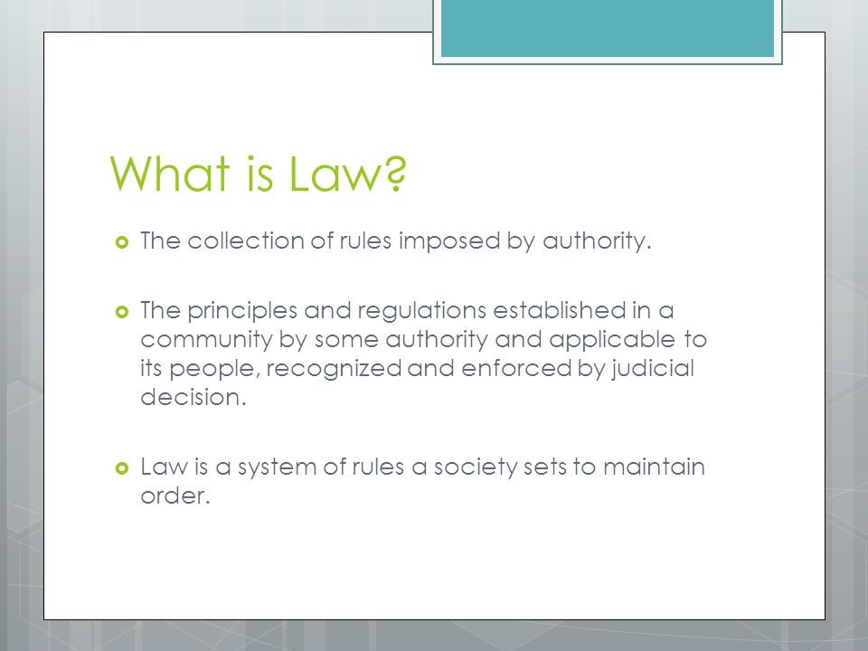 What is Law The collection of rules imposed by authority.