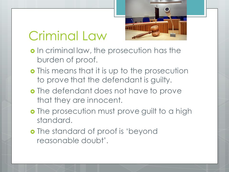 Criminal Law In criminal law, the prosecution has the burden of proof.