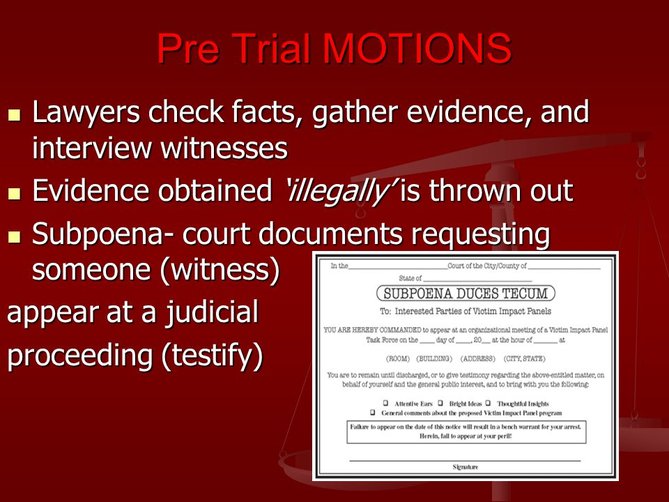 Pre Trial MOTIONS Lawyers check facts, gather evidence, and interview witnesses. Evidence obtained 'illegally' is thrown out.