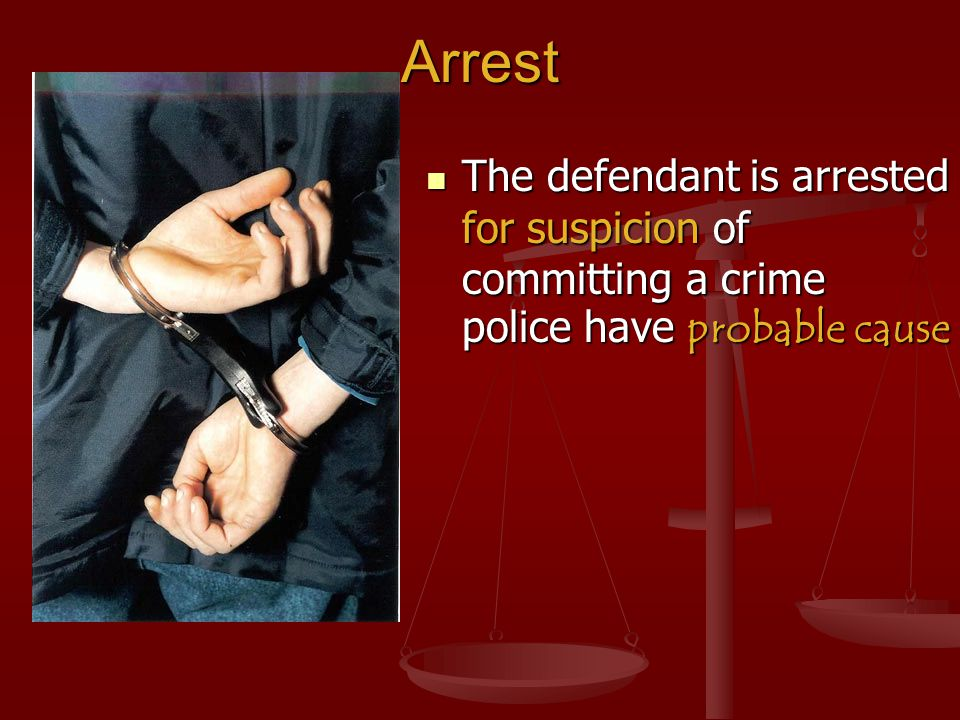 Arrest The defendant is arrested for suspicion of committing a crime police have probable cause