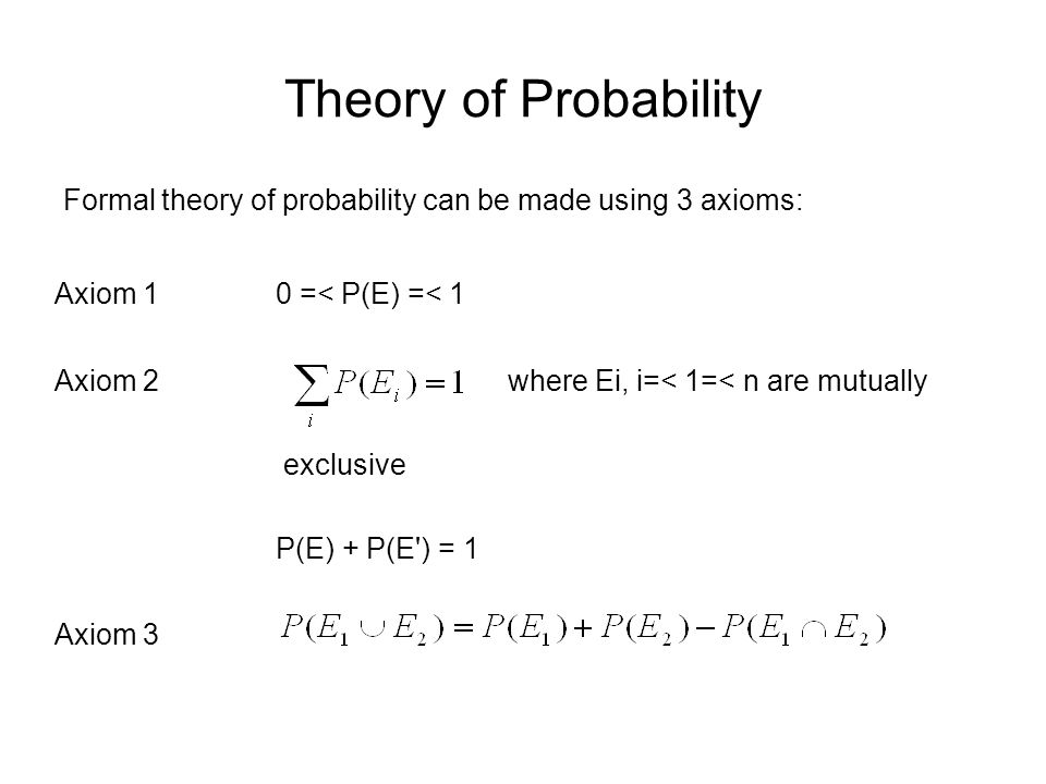 Theory of Probability Formal theory of probability can be made using 3 axioms: Axiom 1. 0 =< P(E) =< 1.