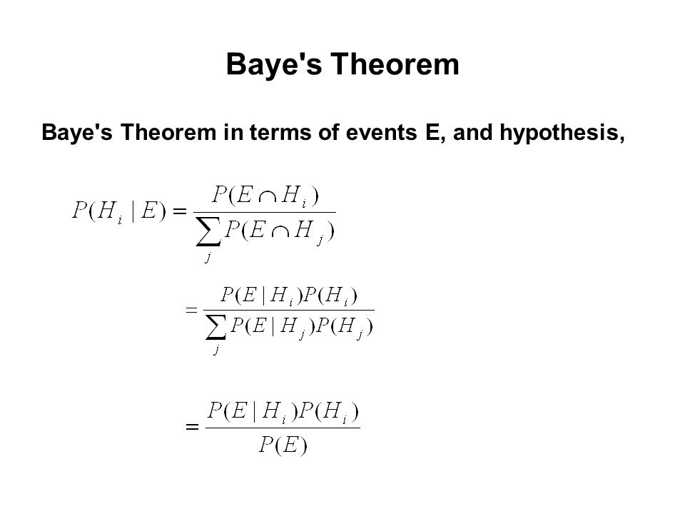 Baye s Theorem Baye s Theorem in terms of events E, and hypothesis,