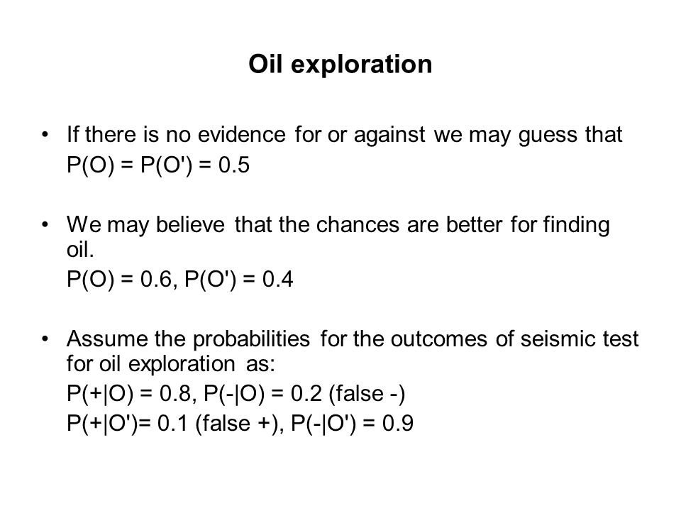 Oil exploration If there is no evidence for or against we may guess that. P(O) = P(O ) = 0.5.