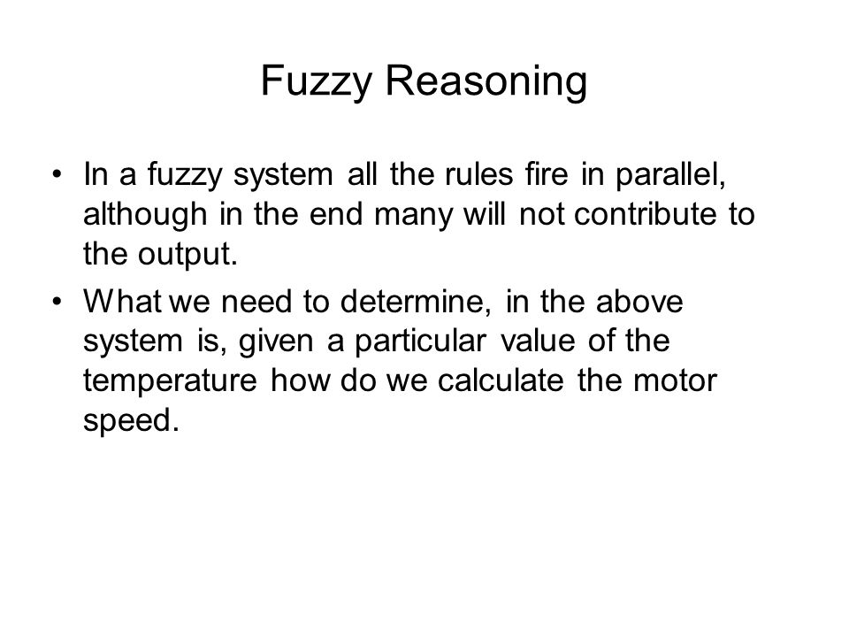 Fuzzy Reasoning In a fuzzy system all the rules fire in parallel, although in the end many will not contribute to the output.
