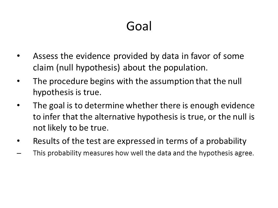 Goal Assess the evidence provided by data in favor of some claim (null hypothesis) about the population.