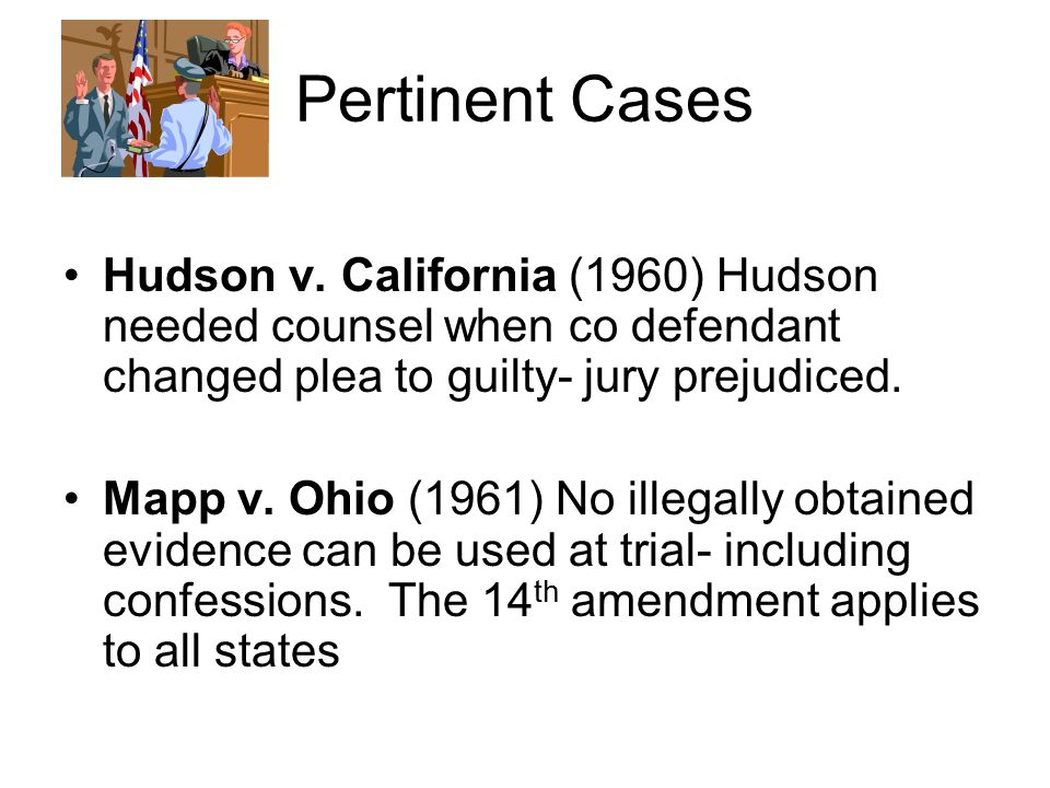 Pertinent Cases Hudson v. California (1960) Hudson needed counsel when co defendant changed plea to guilty- jury prejudiced.