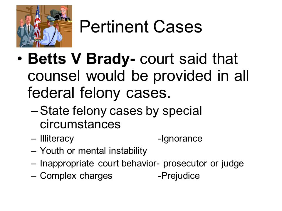 Pertinent Cases Betts V Brady- court said that counsel would be provided in all federal felony cases.