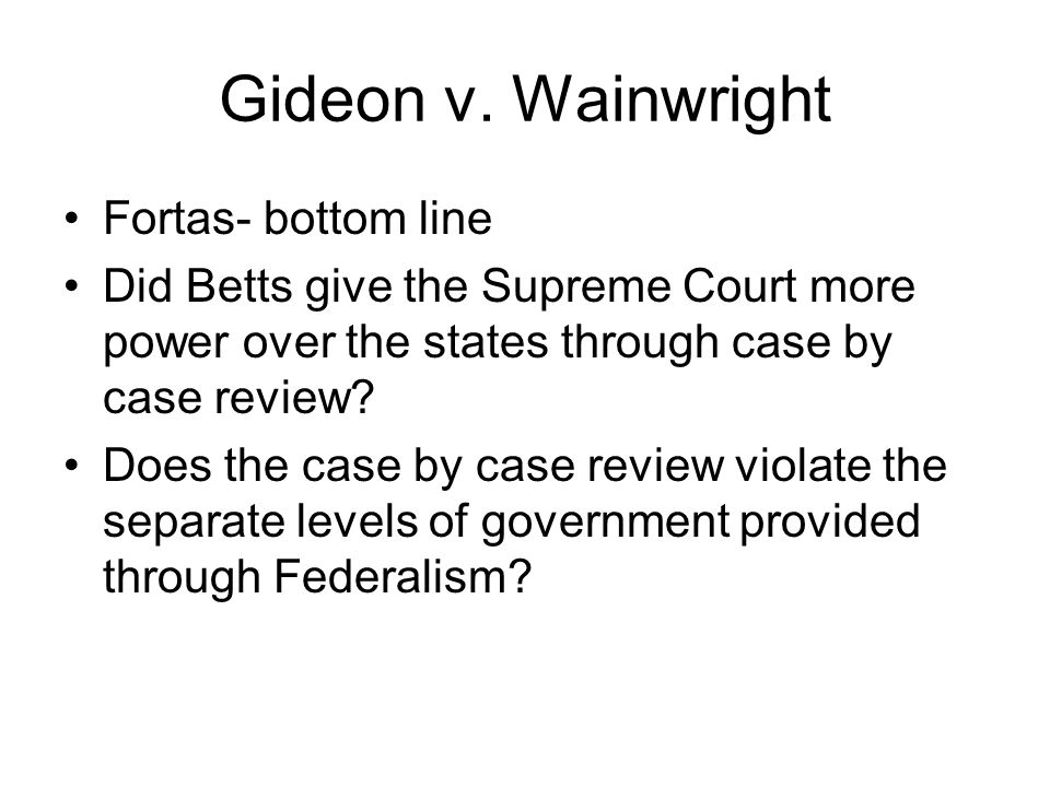 Gideon v. Wainwright Fortas- bottom line