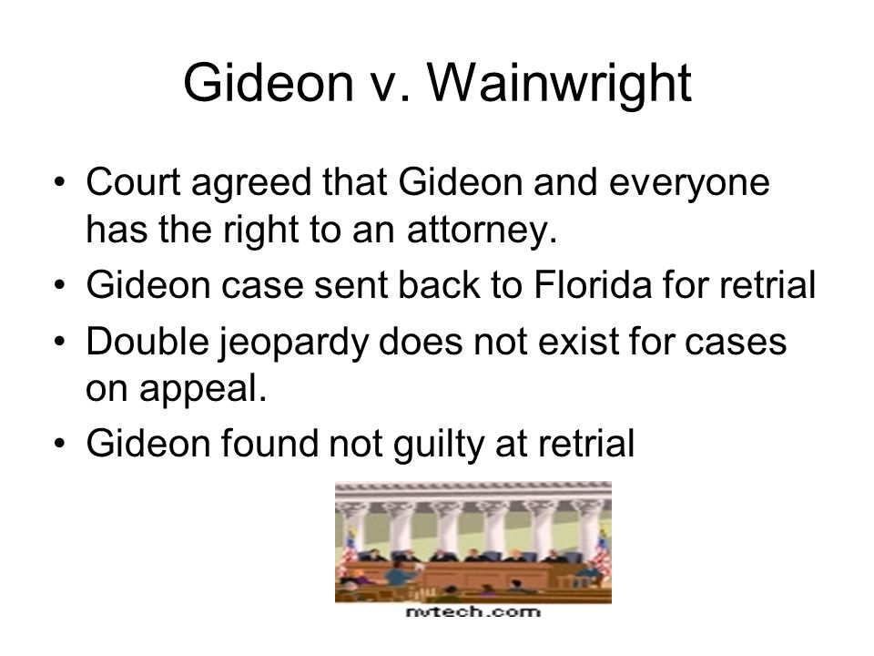 Gideon v. Wainwright Court agreed that Gideon and everyone has the right to an attorney. Gideon case sent back to Florida for retrial.