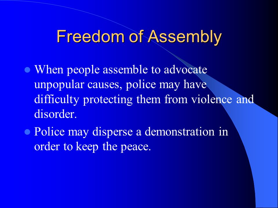 Freedom of Assembly When people assemble to advocate unpopular causes, police may have difficulty protecting them from violence and disorder.