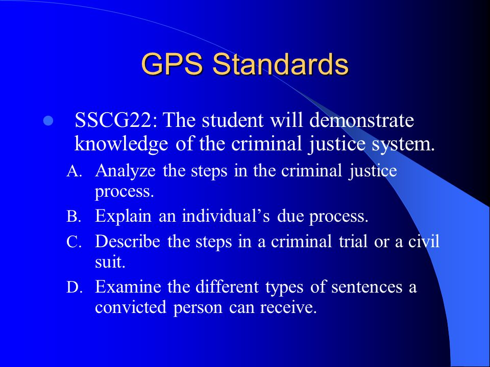 GPS Standards SSCG22: The student will demonstrate knowledge of the criminal justice system. Analyze the steps in the criminal justice process.