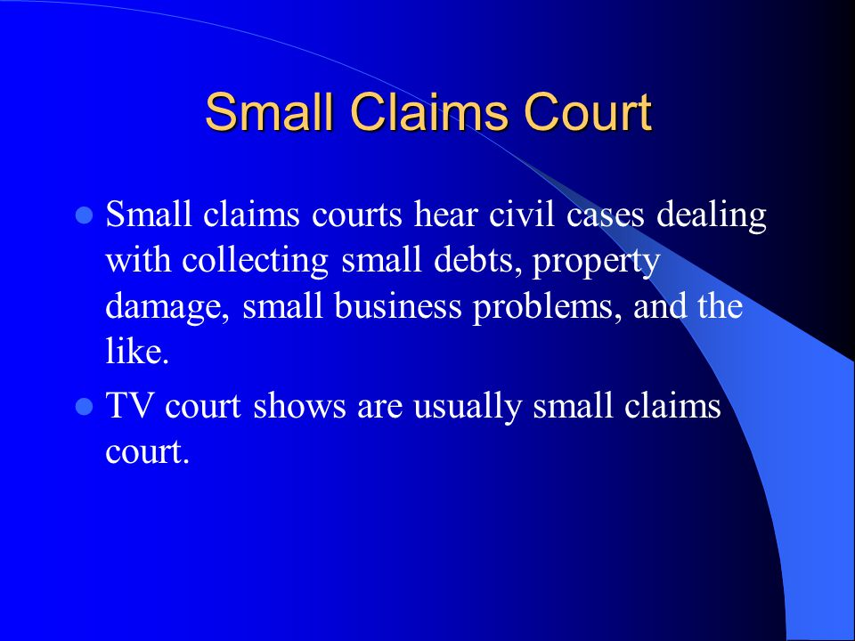 Small Claims Court Small claims courts hear civil cases dealing with collecting small debts, property damage, small business problems, and the like.