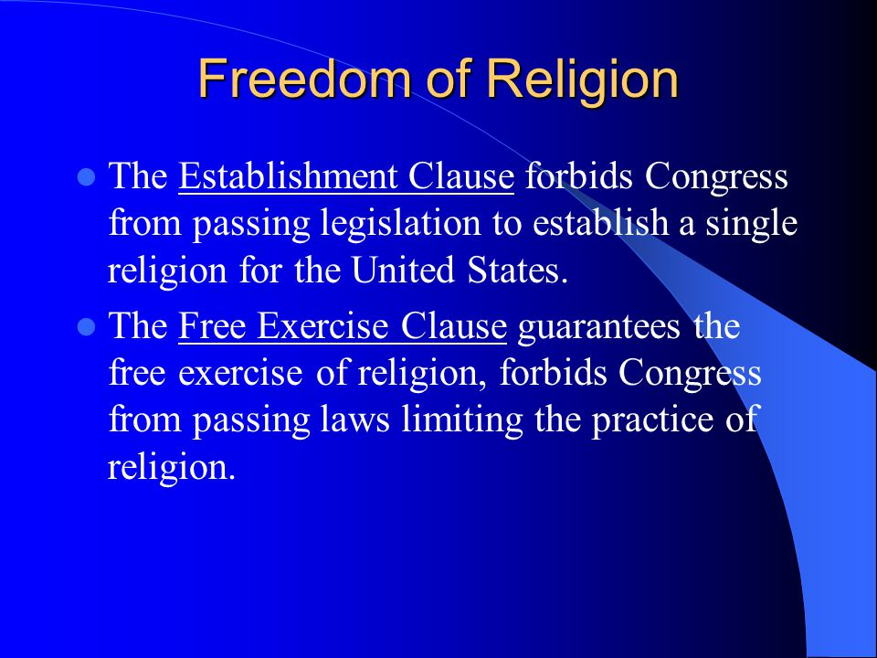 Freedom of Religion The Establishment Clause forbids Congress from passing legislation to establish a single religion for the United States.