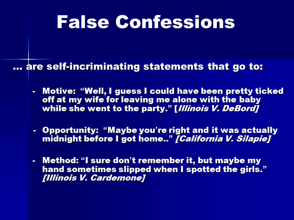 False Confessions … are self-incriminating statements that go to: