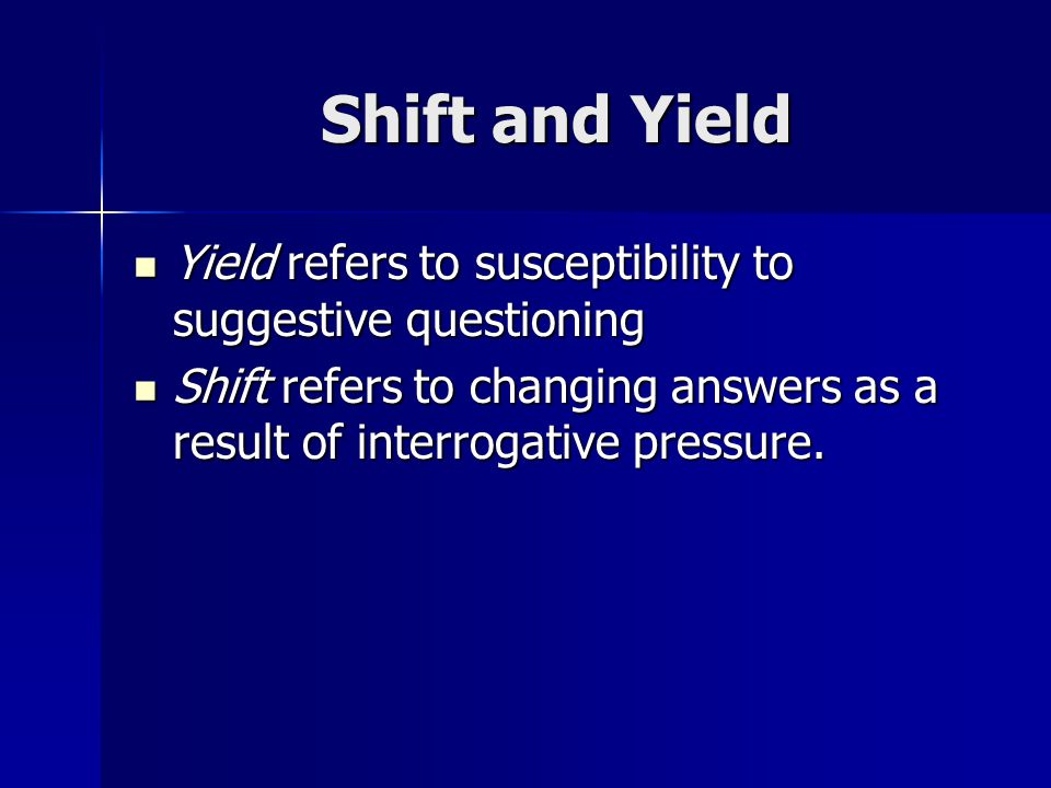 Shift and Yield Yield refers to susceptibility to suggestive questioning.