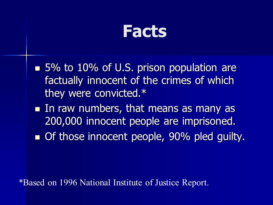 Facts 5% to 10% of U.S. prison population are factually innocent of the crimes of which they were convicted.*