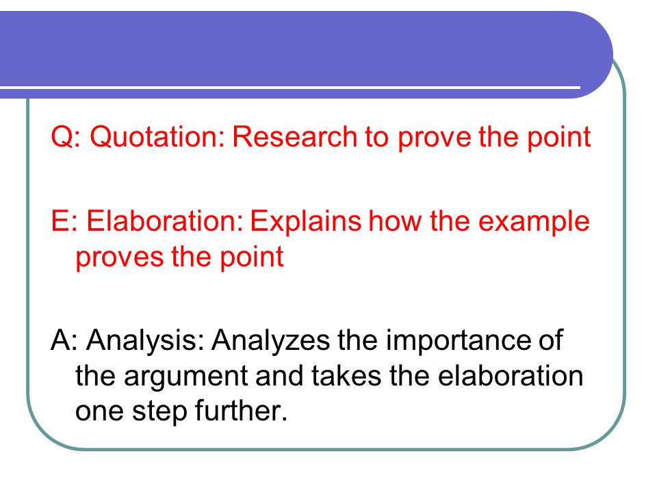 Q: Quotation: Research to prove the point E: Elaboration: Explains how the example proves the point A: Analysis: Analyzes the importance of the argument and takes the elaboration one step further.
