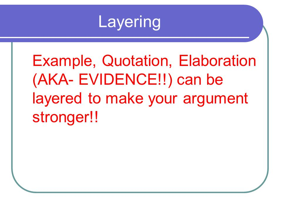 Layering Example, Quotation, Elaboration (AKA- EVIDENCE!!) can be layered to make your argument stronger!!
