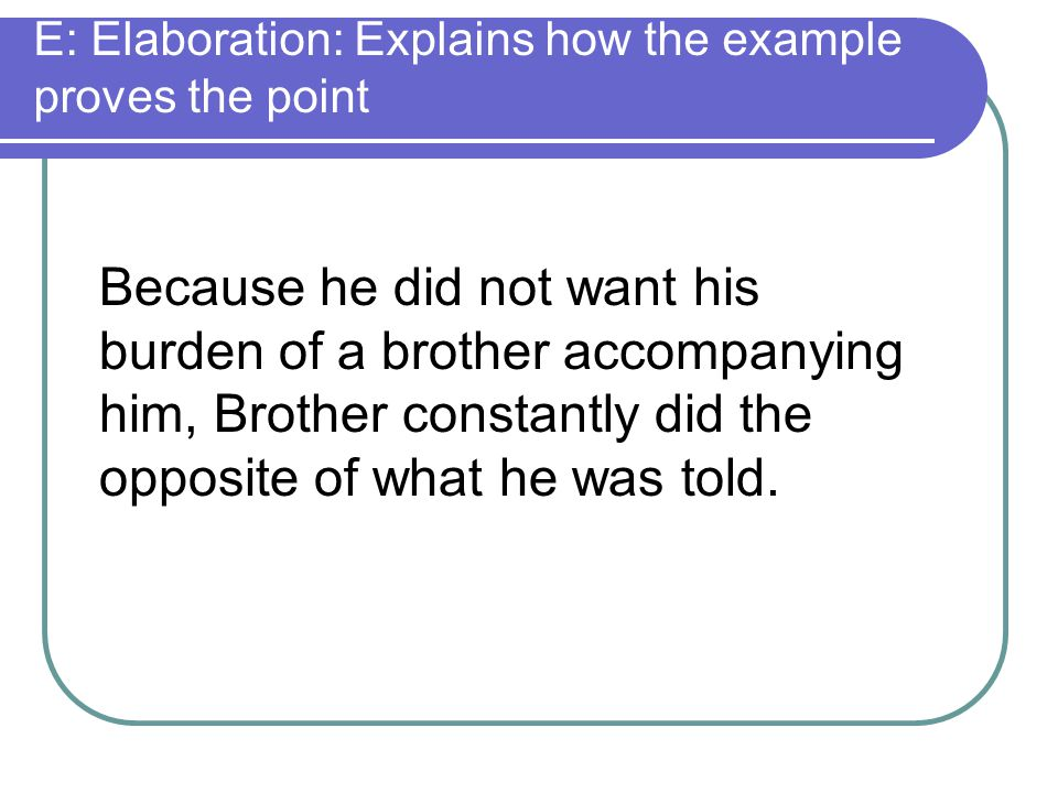 E: Elaboration: Explains how the example proves the point