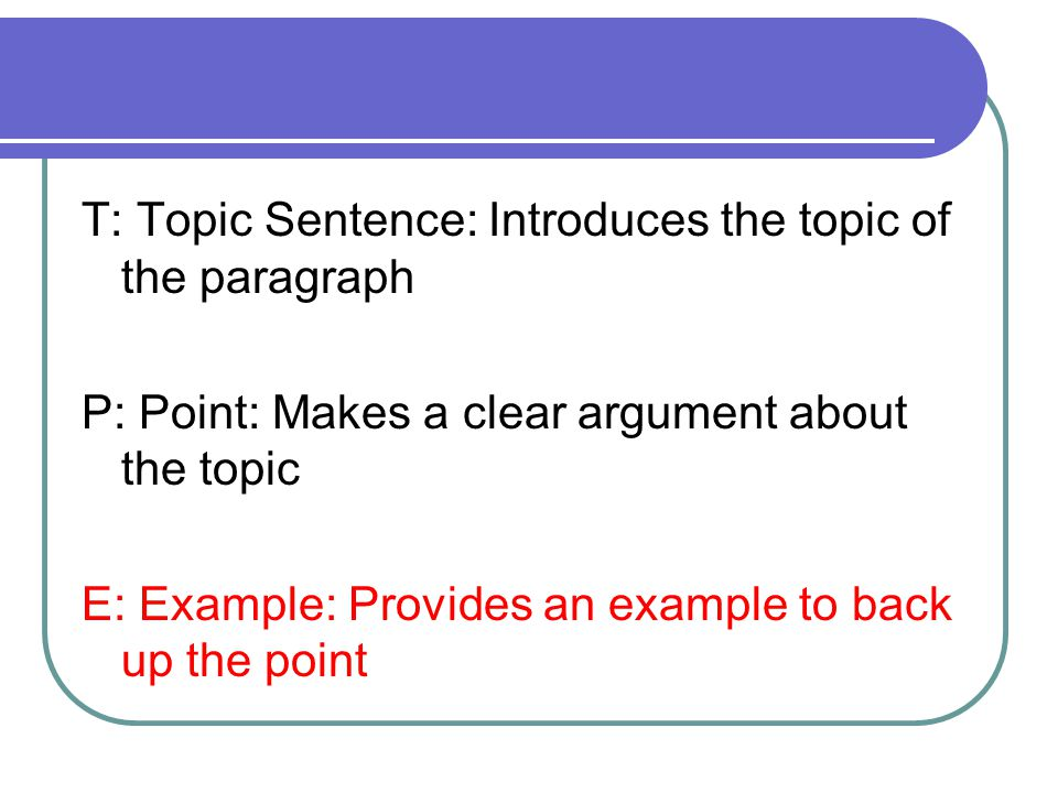 T: Topic Sentence: Introduces the topic of the paragraph P: Point: Makes a clear argument about the topic E: Example: Provides an example to back up the point
