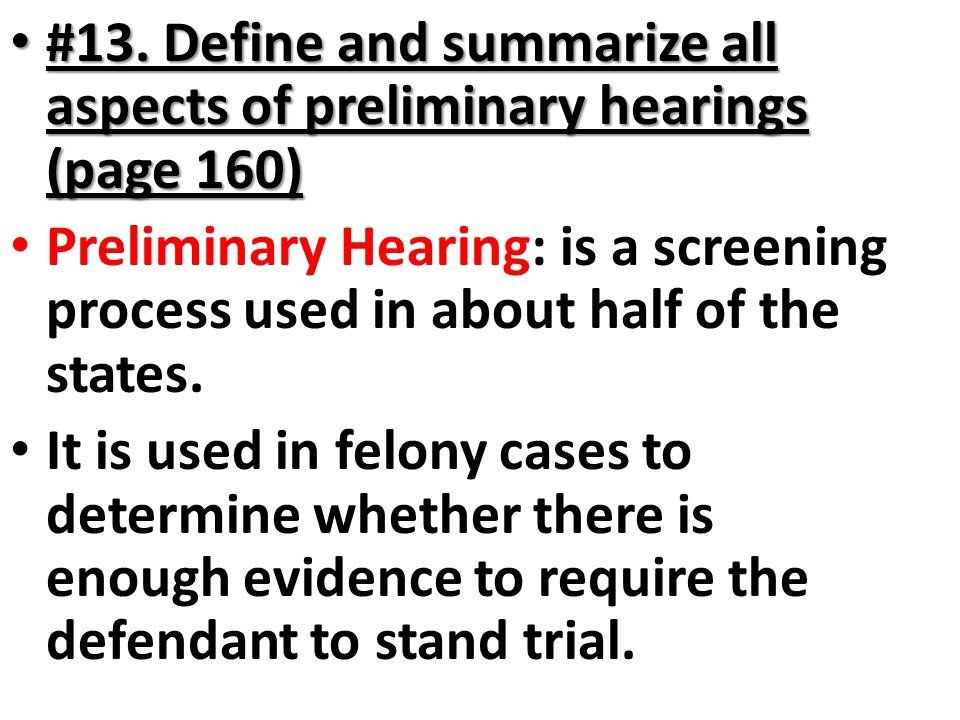 #13. Define and summarize all aspects of preliminary hearings (page 160)