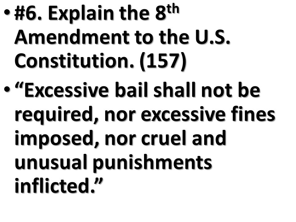 #6. Explain the 8th Amendment to the U.S. Constitution. (157)