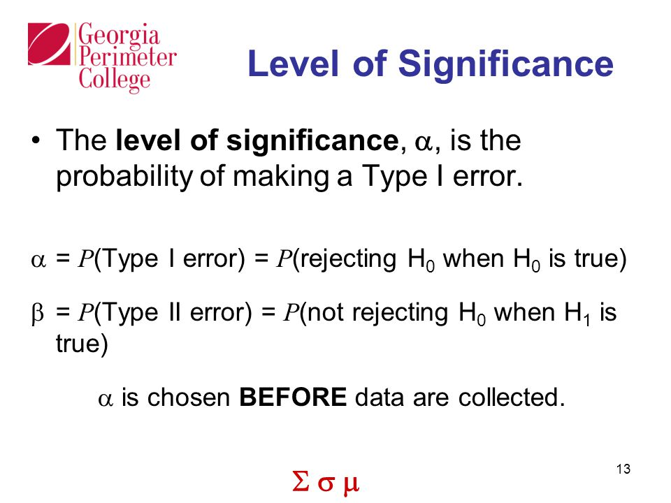 Level of Significance The level of significance, a, is the probability of making a Type I error. = P(Type I error) = P(rejecting H0 when H0 is true)
