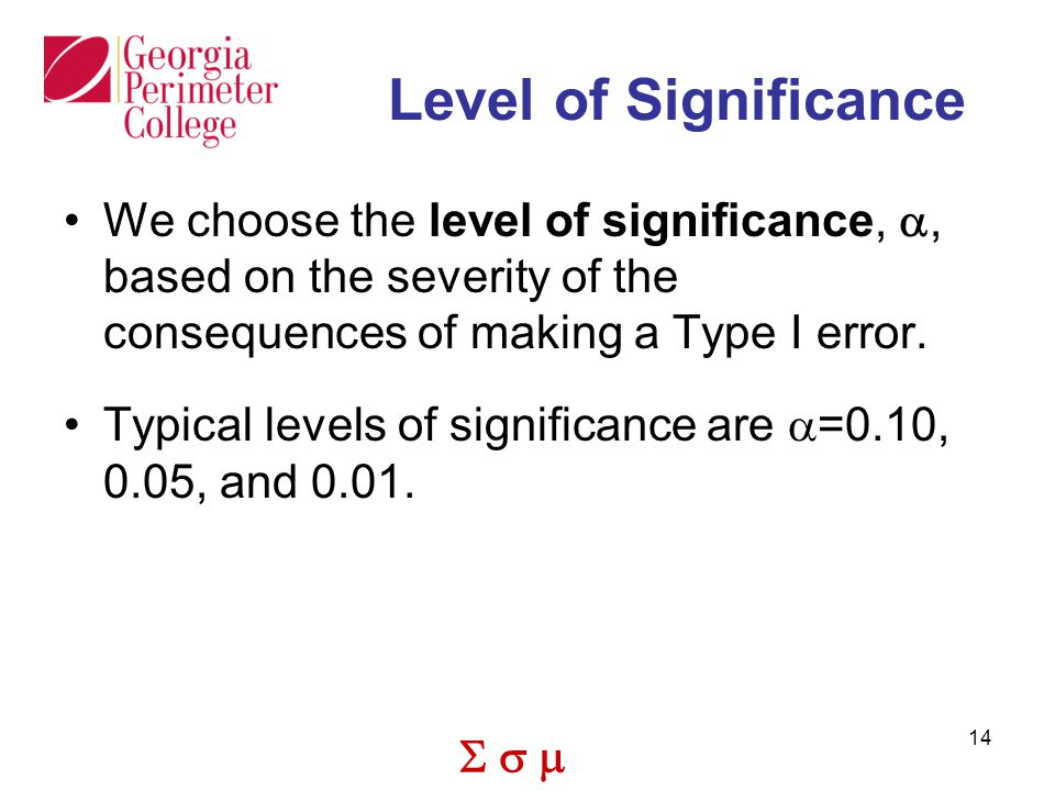 Level of Significance We choose the level of significance, a, based on the severity of the consequences of making a Type I error.