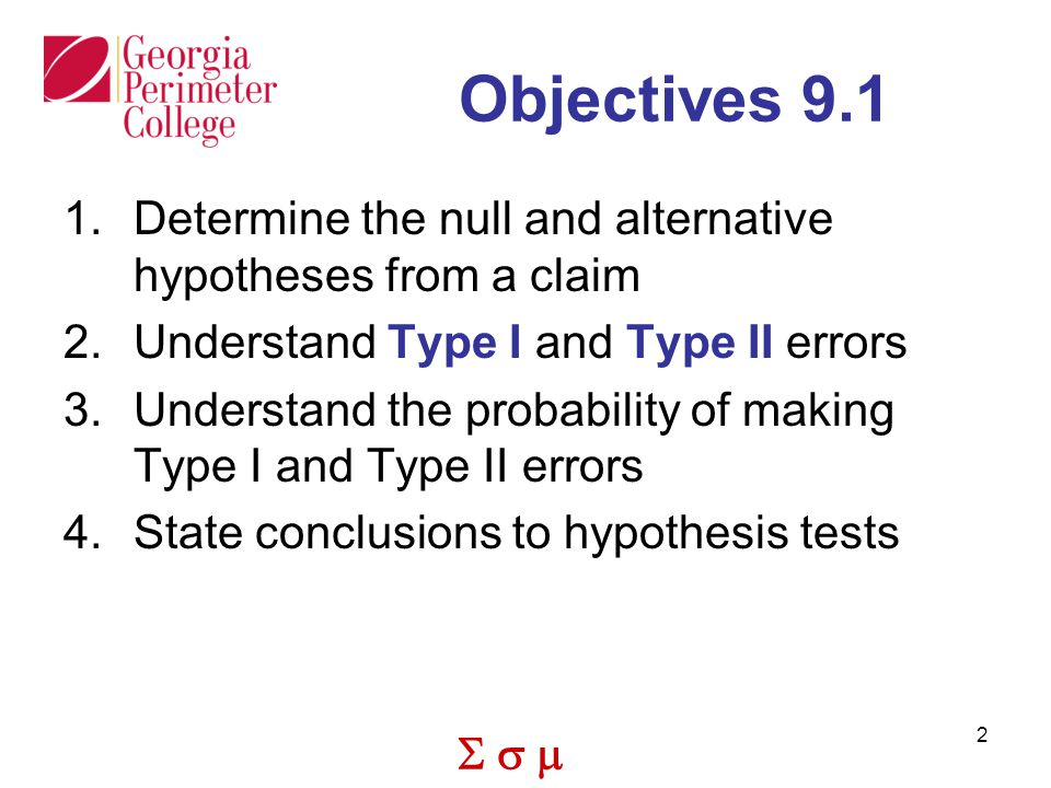 Objectives 9.1 Determine the null and alternative hypotheses from a claim. Understand Type I and Type II errors.