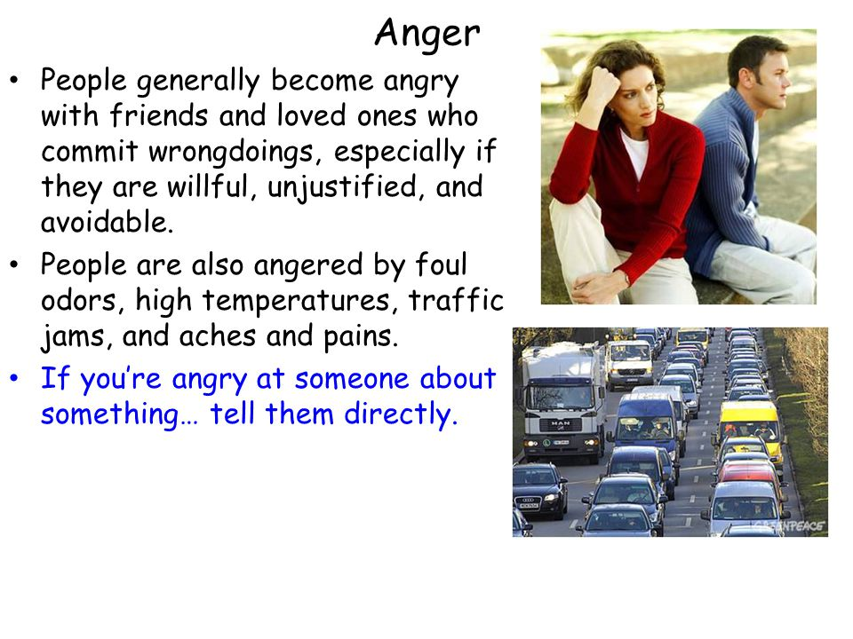 Anger People generally become angry with friends and loved ones who commit wrongdoings, especially if they are willful, unjustified, and avoidable.