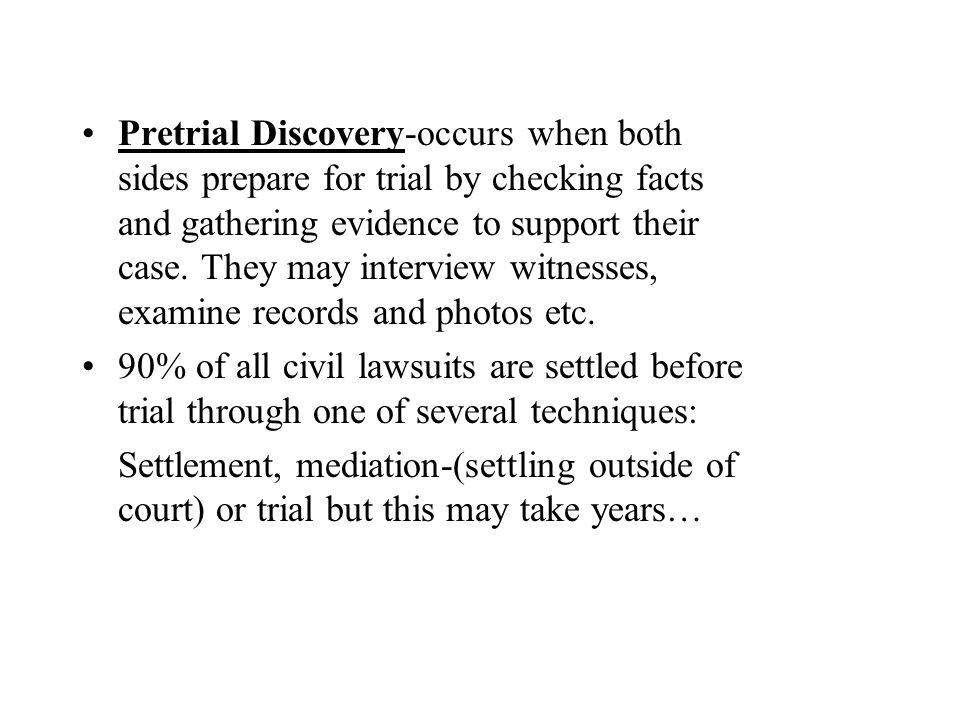 Pretrial Discovery-occurs when both sides prepare for trial by checking facts and gathering evidence to support their case. They may interview witnesses, examine records and photos etc.