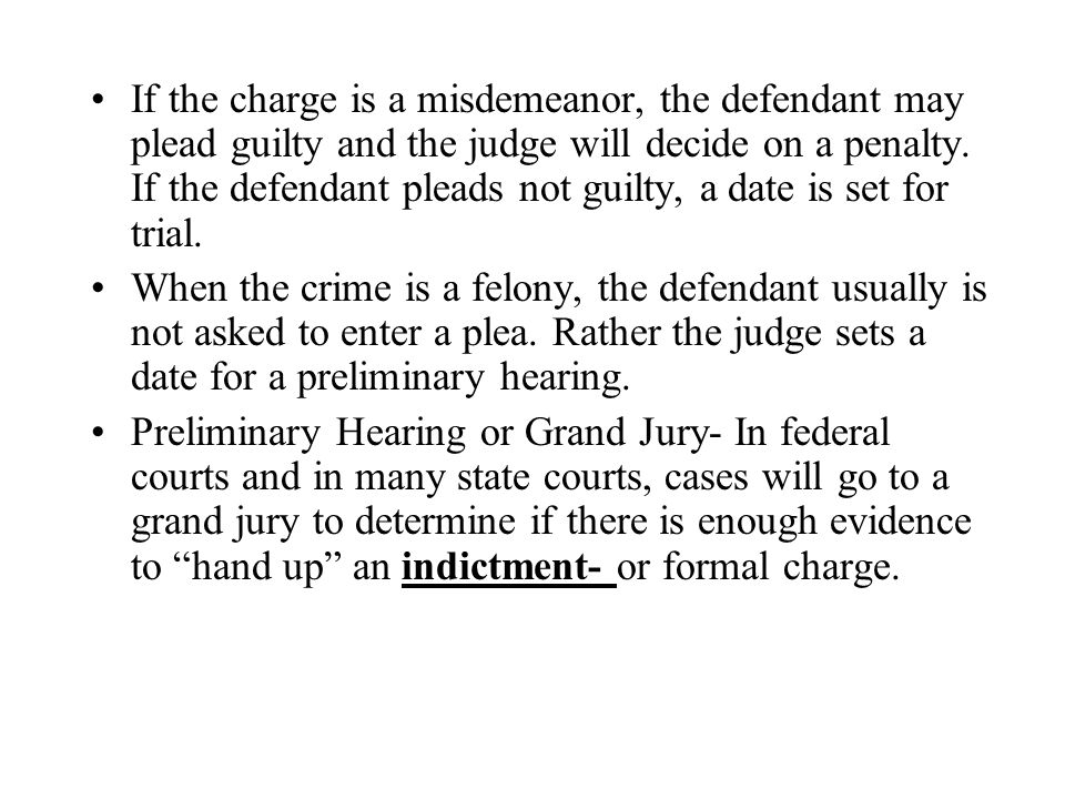 If the charge is a misdemeanor, the defendant may plead guilty and the judge will decide on a penalty. If the defendant pleads not guilty, a date is set for trial.