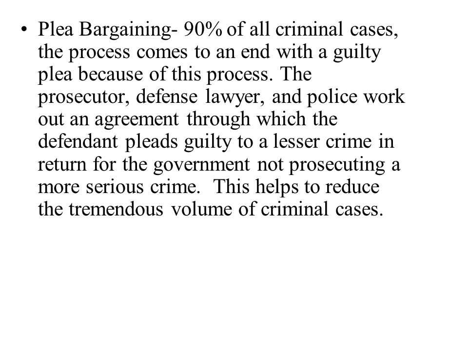 Plea Bargaining- 90% of all criminal cases, the process comes to an end with a guilty plea because of this process.