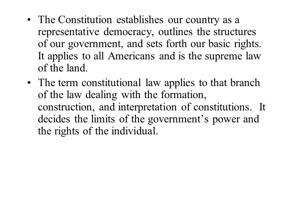 The Constitution establishes our country as a representative democracy, outlines the structures of our government, and sets forth our basic rights. It applies to all Americans and is the supreme law of the land.