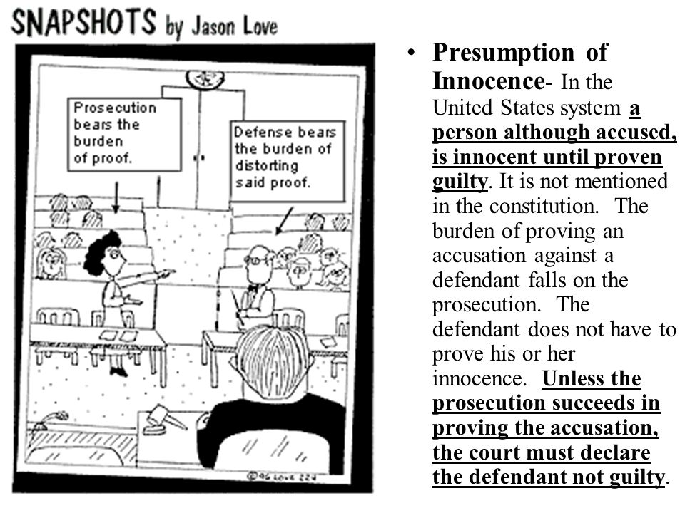 Presumption of Innocence- In the United States system a person although accused, is innocent until proven guilty.