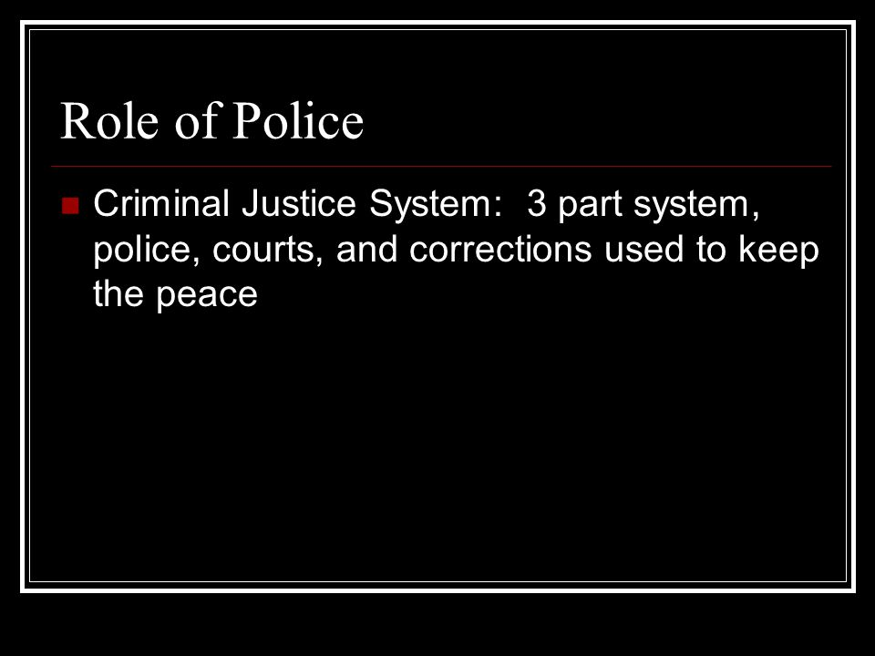 Role of Police Criminal Justice System: 3 part system, police, courts, and corrections used to keep the peace.