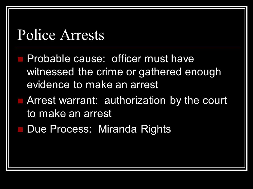Police Arrests Probable cause: officer must have witnessed the crime or gathered enough evidence to make an arrest.