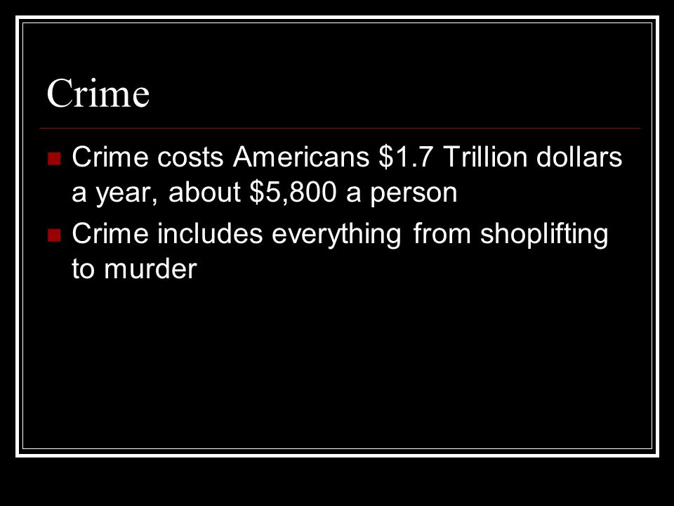 Crime Crime costs Americans $1.7 Trillion dollars a year, about $5,800 a person.