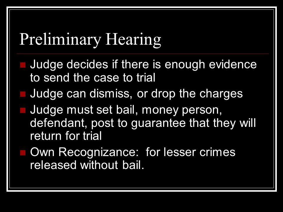 Preliminary Hearing Judge decides if there is enough evidence to send the case to trial. Judge can dismiss, or drop the charges.