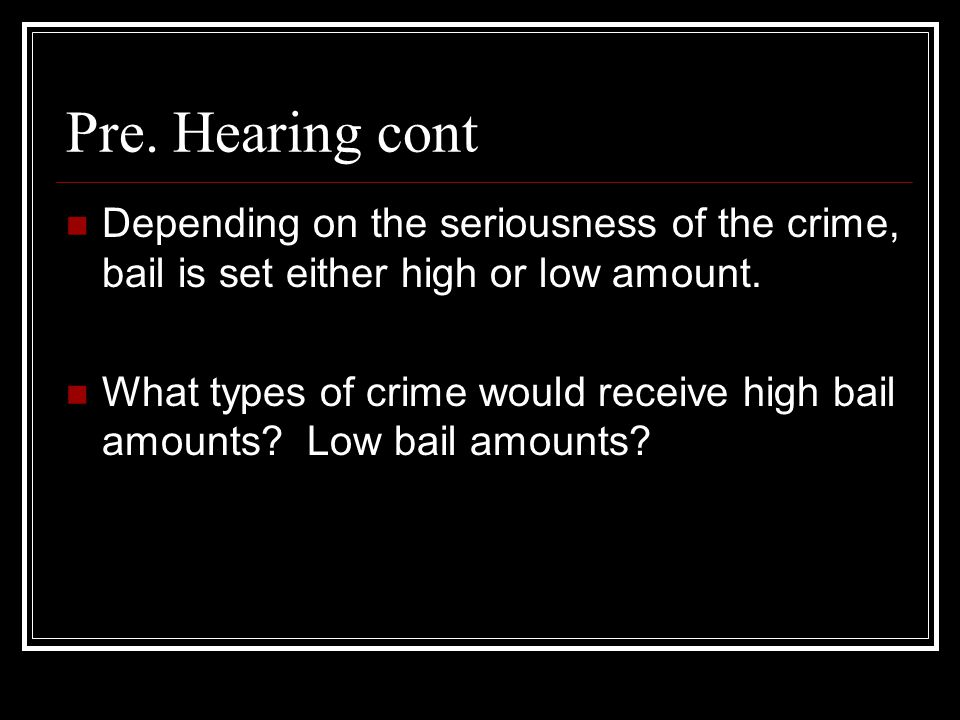 Pre. Hearing cont Depending on the seriousness of the crime, bail is set either high or low amount.