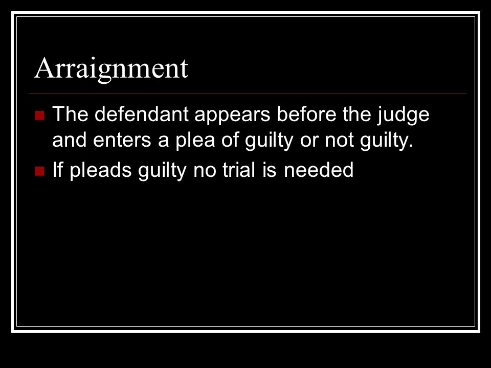 Arraignment The defendant appears before the judge and enters a plea of guilty or not guilty.