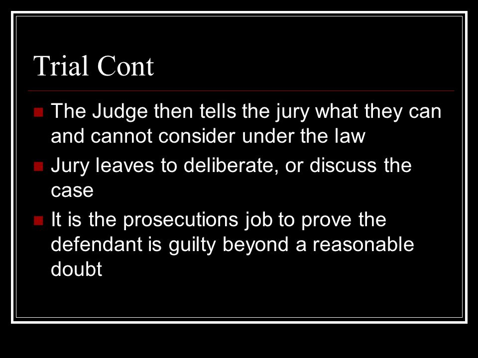 Trial Cont The Judge then tells the jury what they can and cannot consider under the law. Jury leaves to deliberate, or discuss the case.